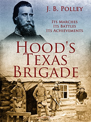 Hood's Texas Brigade, Its Marches, Its Battles, Its Achievements