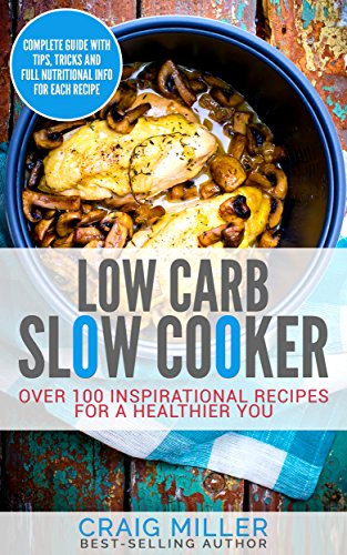 Low Carb: Slow Cooker - Over 100 Inspirational Recipes For A Healthier You