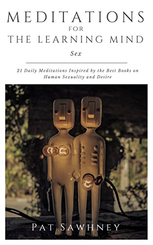 Sex: Meditations for the Learning Mind: 21 Daily Meditations Inspired by the Best Books on Human Sexuality and Desire