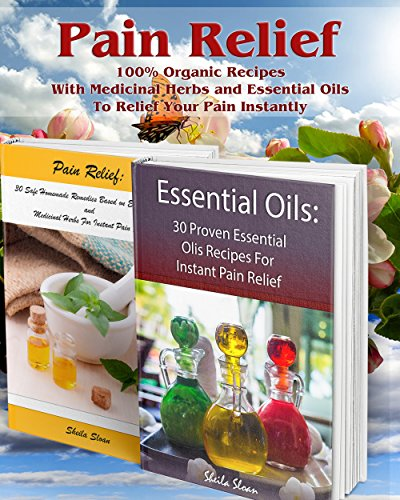 Pain Relief: 100% Organic Recipes With Medicinal Herbs and Essential Oils To Relief Your Pain Instantly: (Instant Pain Relief, Medicinal Herbs, Aromatherapy) (Natural Remedies, Pain Relief)