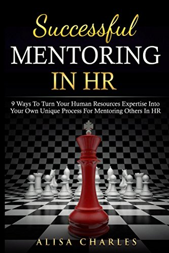 Successful Mentoring in HR: 9 Ways to Turn Your Human Resources Expertise Into Your Own Unique Process for Mentoring Others In HR