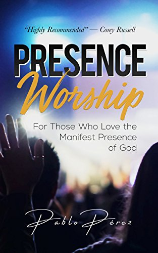 Presence Worship: How to Experience the Manifest (Tangible, Felt) Presence of God During Worship Meetings
