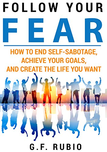 Follow Your Fear: How To End Self-Sabotage, Achieve Your Goals, And Create The Life You Want