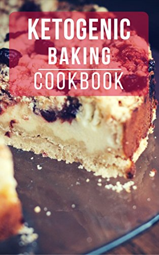 Ketogenic Baking Cookbook: Delicious And Easy Ketogenic Diet Baking And Dessert Recipes (Ketogenic Dessert Recipes Book 1)