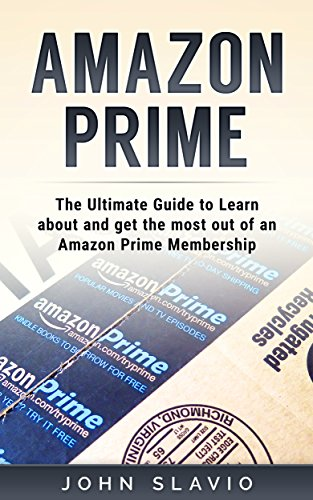 Amazon Prime: The Ultimate Guide to get your money's worth from an Amazon Prime Membership and Kindle Unlimited using Amazon Prime Shipping, Instant Video ... Echo  and Amazon Prime Photos Book 1)