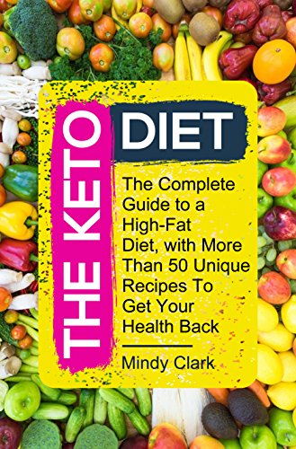 The Keto Diet: The Complete Guide to a High-Fat Diet, with More Than 50 Unique Recipes To Get Your Health Back