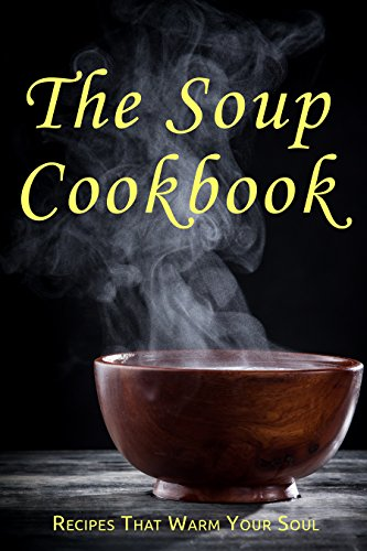 The Soup Cookbook: Recipes That Warm Your Soul