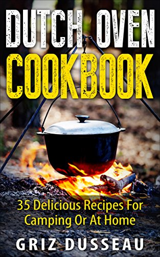 Dutch Oven Cookbook: 35 Delicious Recipes: Easy Recipes For Camping Or At Home; Includes American, Italian, Mexican, Russian/ Meals, Desserts, Bread, And ... And Cooking With Griz (Single Pot) Book 1)