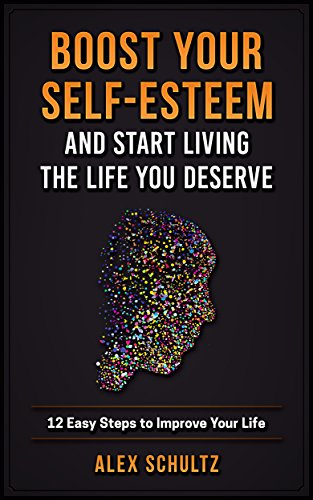 Boost Your Self-Esteem and Start Living the Life You Deserve: 12 Easy Steps to Improve Your Life