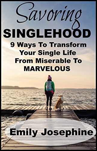 Savoring Singlehood: Nine Ways To Transform Your Single Life From Miserable To Marvelous