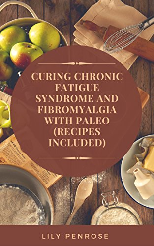 Curing Chronic Fatigue Syndrome and Fibromyalgia with Paleo (Recipes Included): A Thorough Explanation of the Diseases and a Guide Plus Recipes on how to Become Pain-Free