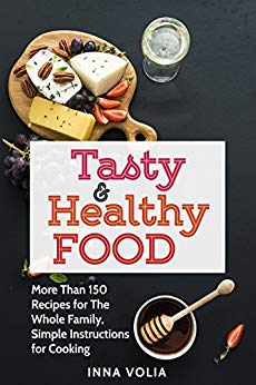 Tasty and Healthy Food: More Than 150 Recipes for The Whole Family, Simple Instructions for Cooking