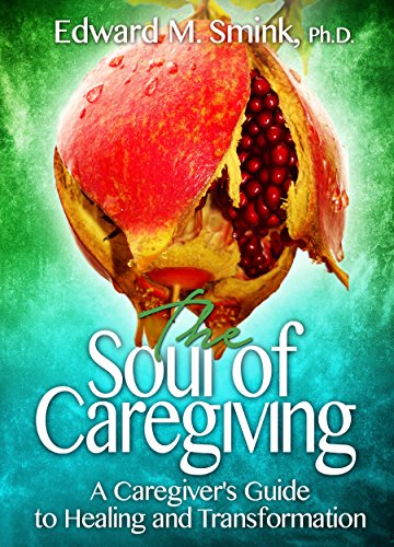 The Soul of Caregiving: A Caregiver's Guide to Healing and Transformation