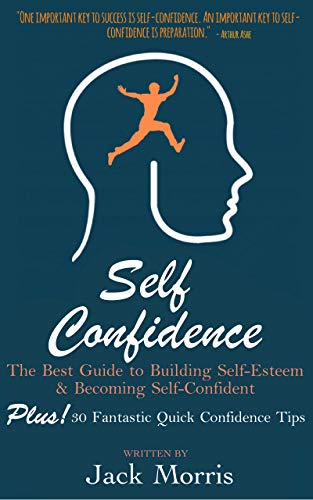 Self Confidence: The Best Guide to Building Self-Esteem and Becoming Self-Confident, PLUS 30 Fantastic Quick Confidence Tips