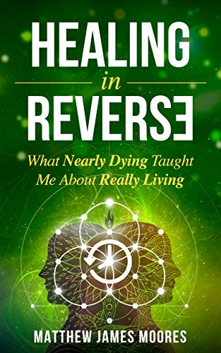 Healing In Reverse: What Nearly Dying Taught Me About Really Living (A Near-Death Experience Story)
