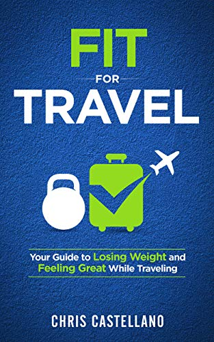 Fit For Travel: Your Guide to Losing Weight and Feeling Great While Traveling