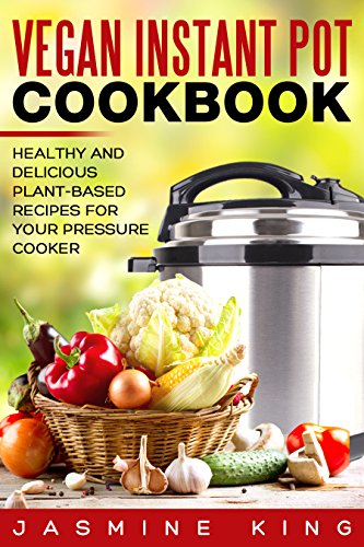 Vegan Instant Pot Cookbook: Healthy and Delicious Plant-Based Recipes for Your Pressure Cooker