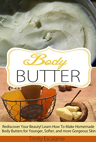 Body Butter: Rediscover Your Beauty! Learn How to Make Homemade Body Butters for Younger, Softer, and more Gorgeous Skin (Body Butter for Beginners - Your ... Homemade Natural Body Butter Recipes)