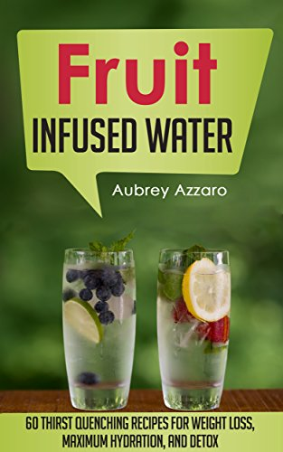 Fruit Infused Water: 60 Thirst Quenching Recipes for Weight Loss, Maximum Hydration, and Detox (Natural Vitamin Water - Fruit Infused Water Recipes - Detox Diet - Liver Cleanse - 100 Percent Healthy)