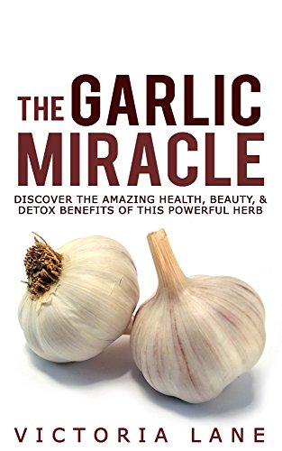 The Garlic Miracle: Discover The Amazing Health, Beauty, & Detox Benefits Of This Powerful Herb (Garlic - Herbal Remedies - Herbs - Natural Cures - Home Remedies)