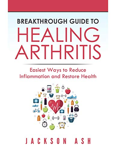 Breakthrough Guide to Healing Arthritis: Easiest Ways to Reduce Inflammation and Restore Health